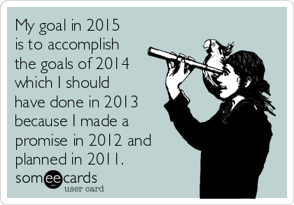 my-goal-in-2015-is-to-accomplish-the-goals-of-2014-which-i-should-have-done-in-2013-because-i-made-a-promise-in-2012-and-planned-in-2011-895d1