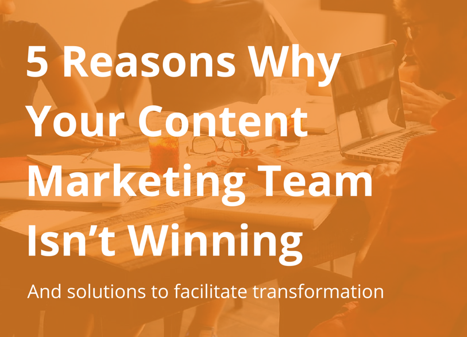 5 Reasons Why Your Content Marketing Team Isn't Winning