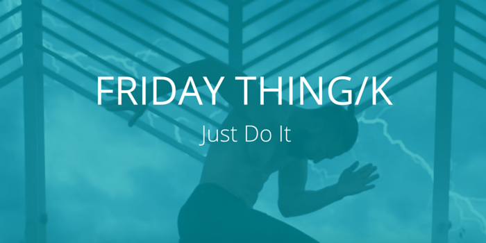 Friday Thing/k: Just Do It