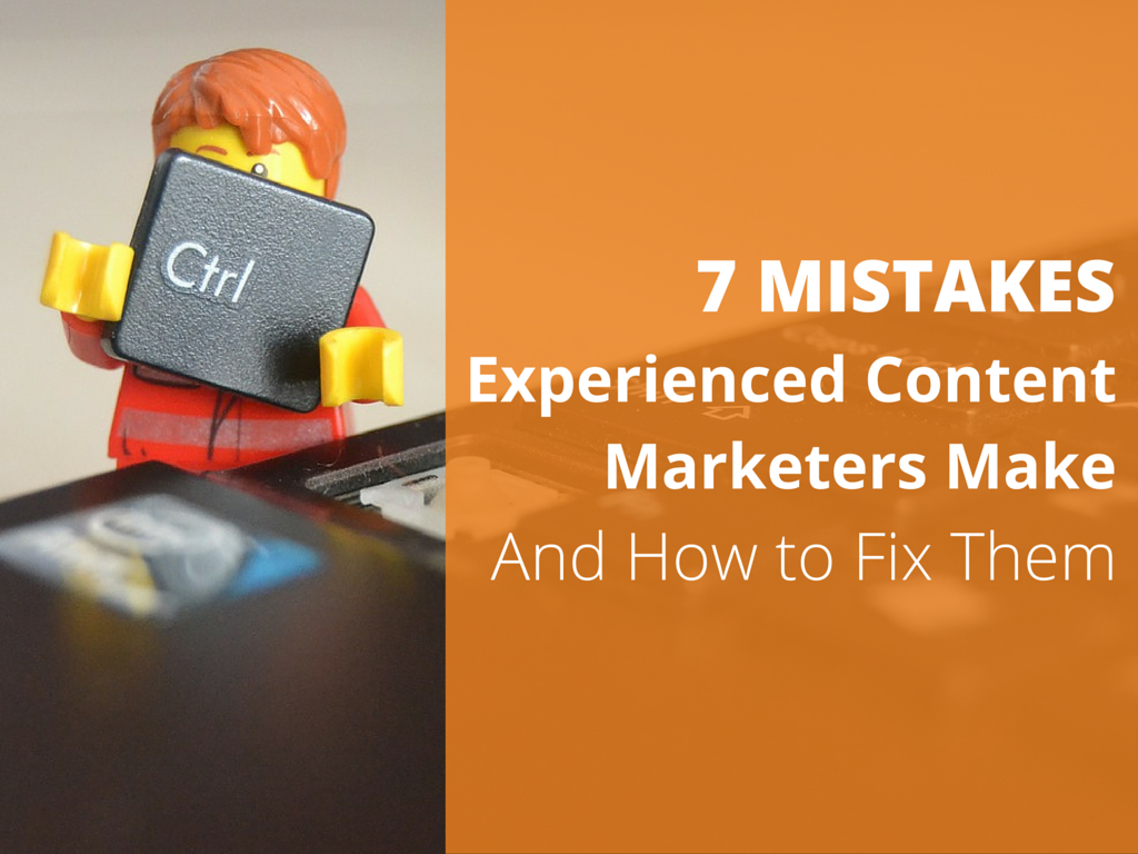 7 Mistakes Even Experienced Content Marketers Make and How to Fix Them