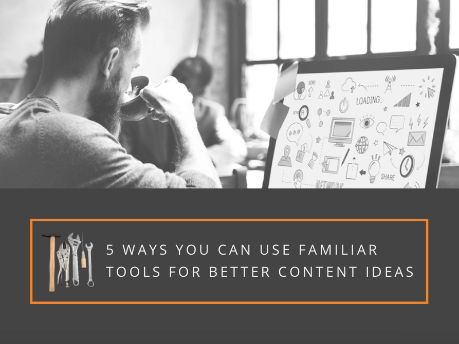 5 Ways You Can Use Familiar Tools for Better Content Ideas