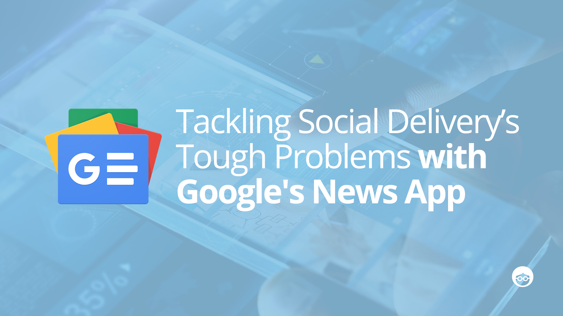 How Google's News App is tackling some of social delivery's tough problems