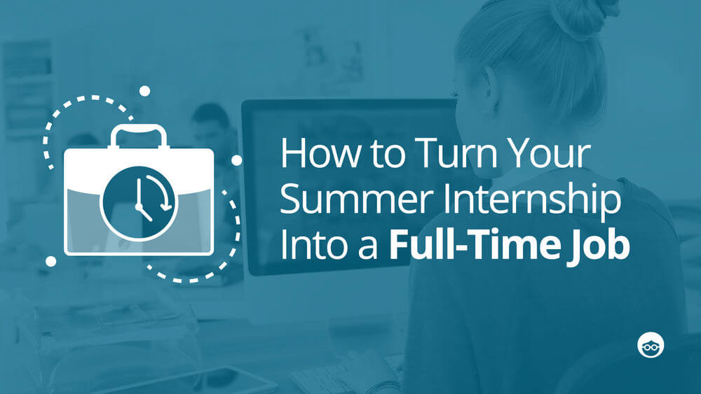 Turn Your Summer Internship Into a Job in 5 Easy Steps